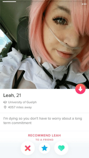 That's the most depressing thing I've ever seen on Tinder: Leah, 21  University of Guelph  4057 miles away  I'm dying so you don't have to worry about a long  term commitment  RECOMMEND LEAH  TO A FRIEND That's the most depressing thing I've ever seen on Tinder