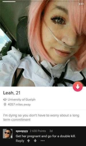 She is the perfect girl caw caw.: Leah, 21  University of Guelph  O 4057 miles away  I'm dying so you don't have to worry about a long  term commitment  spoopyyy 2 630 Points 3d  Get her pregnant and go for a double kill  Reply She is the perfect girl caw caw.