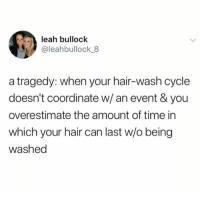 Dank, Hair, and Time: leah bullock  @leahbullock 8  a tragedy: when your hair-wash cycle  doesn't coordinate w/an event & you  overestimate the amount of time in  which your hair can last w/o being  washed So tragic