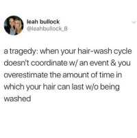 Honestly this fucks me up on the real. Nothing like pushing your hair to the limits and not having time to wash it before you gotta go out. Dry shampoo is life tbh 💯🙌🏼💆🏼‍♀️(twitter - leahbullock_8): leah bullock  @leahbullock 8  a tragedy: when your hair-wash cycle  doesn't coordinate w/ an event & you  overestimate the amount of time in  which your hair can last w/o being  washed Honestly this fucks me up on the real. Nothing like pushing your hair to the limits and not having time to wash it before you gotta go out. Dry shampoo is life tbh 💯🙌🏼💆🏼‍♀️(twitter - leahbullock_8)