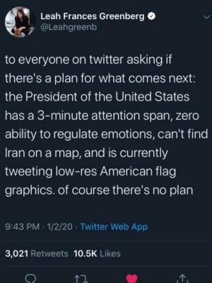 There is no plan: Leah Frances Greenberg  @Leahgreenb  to everyone on twitter askingif  there's a plan for what comes next:  the President of the United States  has a 3-minute attention span, zero  ability to regulate emotions, can't find  Iran on a map, and is currently  tweeting low-res American flag  graphics. of course there's no plan  9:43 PM · 1/2/20 · Twitter Web App  3,021 Retweets 10.5K Likes There is no plan
