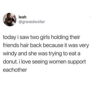 I wish there were more friends in the world like this.: leah  @gravedwxller  today i saw two girls holding their  friends hair back because it was very  windy and she was trying to eat a  donut. i love seeing women support  eachother I wish there were more friends in the world like this.
