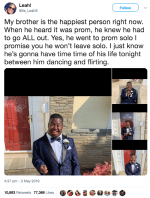 Dancing, Dank, and Life: Leah!  @its_LeahS  Follow  My brother is the happiest person right now.  When he heard it was prom, he knew he had  to go ALL out. Yes, he went to prom solo l  promise you he won't leave solo. I just know  he's gonna have time time of his life tonight  between him dancing and flirting.  4:37 pm-3 May 2019  ·OS-@AD&zt+  10,893 Retweets 77,369 Likes His happiness is contagious by commonvanilla MORE MEMES
