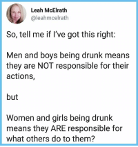 Drunk, Girls, and Memes: Leah McElrath  @leahmcelrath  So, tell me if I've got this right:  Men and boys being drunk means  they are NOT responsible for their  actions,  but  Women and girls being drunk  means they ARE responsible for  what others do to them?