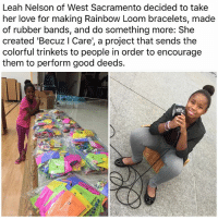 trinkets: Leah Nelson of West Sacramento decided to take  her love for making Rainbow Loom bracelets, made  of rubber bands, and do something more: She  created 'Becuz l Care', a project that sends the  colorful trinkets to people in order to encourage  them to perform good deeds.