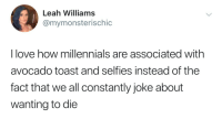 Avocado Toast: Leah Williams  @mymonsterischic  I love how millennials are associated with  avocado toast and selfies instead of the  fact that we all constantly joke about  wanting to die