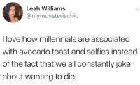 Love, Millennials, and Avocado: Leah Williams  @mymonsterischic  I love how millennials are associated  with avocado toast and selfies instead  of the fact that we all constantly joke  about wanting to die