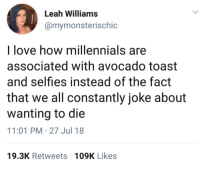 This omg: Leah Williams  @mymonsterischic  l love how millennials are  associated with avocado toast  and selfies instead of the fact  that we all constantly joke about  wanting to die  11:01 PM-27 Jul 18  19.3K Retweets 109K Likes This omg