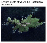 It's funny because it's true. Car memes: Leaked photo of where the Fiat Multipla  was made:  Disappointment  Island It's funny because it's true. Car memes