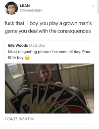 Blackpeopletwitter, Lean, and Uno: LEAN  @lowkeylean  fuck that lil boy. you play a grown man's  game you deal with the consequences  Elle Woods @JB_Dior  Most disgusting picture l've seen all day. Poor  little boy  12/4/17, 3:59 PM <p>Uno, Mother Boobie Sucker!!! (via /r/BlackPeopleTwitter)</p>