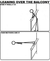 Mothers, How, and Really: LEANING OVER THE BALCONY  HOW IT REALLY IS  HOW MOTHERS SEE IT