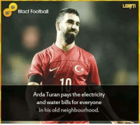 Football, Respect, and Soccer: LEANTI  8fact Football  1n  Arda Turan pays the electricity  and water bills for everyone  in his old neighbourhood. Full respect to Arda Turan!