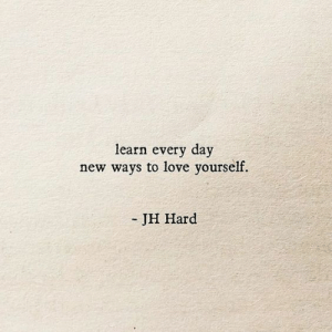 Love, Day, and New: learn every day  new ways to love yourself.  - JH Hard