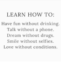 Beautiful, Drinking, and Drugs: LEARN HOW TO:  Have fun without drinking.  Talk without a phone  Dream without drugs  Smile without selfies  Love without conditions Learn and love ⇒Love ❤️, flow 💬, serve ✨⇐ Via @awake_spiritual . . . . . . . meditation oneness innerpeace lawofattraction blessings love inspire wisdom spiritual yogi yoga flow oneness amazing beauty earth lovequotes quotes quotestoliveby beautiful compassion spiritualawakening enlightenment
