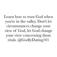 the valley: Learn how to trust God when  you're in the valley. Don't let  circumstances change your  view of God, let God change  your view  concerning those  trials. (a GodlyDating 101