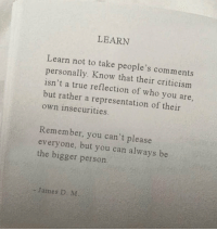 True, Criticism, and Who: LEARN  Learn not to take people's comments  personally. Know that their criticism  isn't a true reflection of who you are,  but rather a representation of their  own insecurities  Remember, you can't please  everyone, but you can always be  the bigger person  James D. M