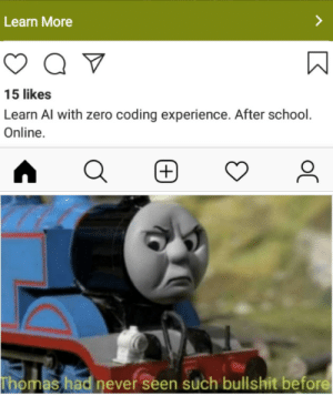 Stuff like this is why I switched to Reddit 2 years ago: Learn More  Q  15 likes  Learn Al with zero coding experience. After school.  Online.  (+  Thomas had never seen such bullshit before  oC Stuff like this is why I switched to Reddit 2 years ago