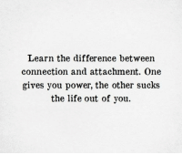 Attachment: Learn the difference between  connection and attachment. One  gives you power, the other sucks  the life out of you.