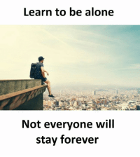 Being alone: Learn to be alone  Not everyone will  stay forever