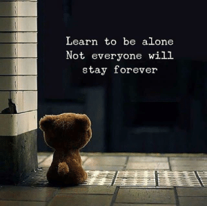 Being Alone, Forever, and Will: Learn to be alone  Not everyone will  stay forever