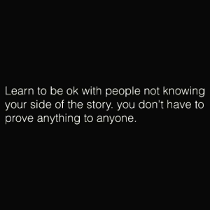 https://t.co/loGK7D8kQJ: Learn to be ok with people not knowing  your side of the story. you don't have to  prove anything to anyone. https://t.co/loGK7D8kQJ