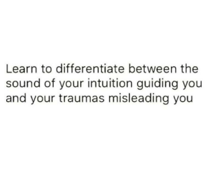 Misleading: Learn to differentiate between the  sound of your intuition guiding you  and your traumas misleading you