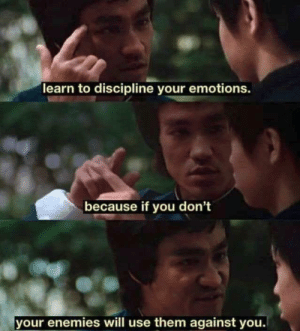 Good advice by ___DeadInside___ MORE MEMES: learn to discipline your emotions.  because if you don't  your enemies will use them against you. Good advice by ___DeadInside___ MORE MEMES