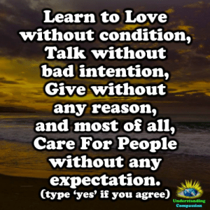 Bad, Love, and Memes: Learn to Love  without condition,  Talk without  bad intention,  Give without  any reason,  and most of all,  Care For People  without any  expectation.  (type 'yes' if you agree)  Understanding  Compassion <3