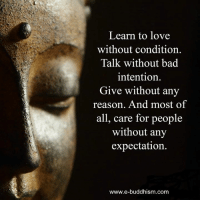 Bad, Love, and Memes: Learn to love  without condition.  Talk without bad  intention.  Give without any  reason. And most  of  all, care for people  without any  expectation.  www.e-buddhism.com