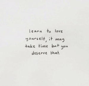 Love, Time, and May: learn to love  yourself, it may  take time but you  deserve that.