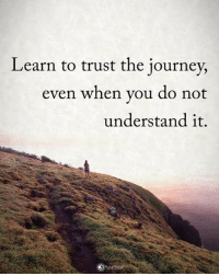 Learn to trust the journey, even when you do not understand it. powerofpositivity: Learn to trust the journey,  even when you do not  understand it. Learn to trust the journey, even when you do not understand it. powerofpositivity