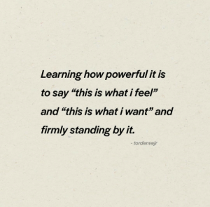 """Firmly: Learning how powerful it is  to say """"this is what i feel""""  and """"this is what i want"""" and  firmly standing by it.  -tordenvejr"""