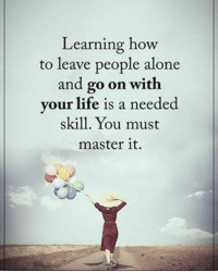 Learning how to leave people alone and go on with your life is needed skill. You must master it. positiveenergyplus: Learning how  to leave people alone  and go on with  your life is a needed  skill. You must  master it. Learning how to leave people alone and go on with your life is needed skill. You must master it. positiveenergyplus