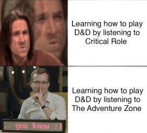 How To, DnD, and How: Learning how to play  D&D by listening to  Critical Role  Learning how to play  D&D by listening to  The Adventure Zone  you knou  ( nou noh The cultured adventurer's choice