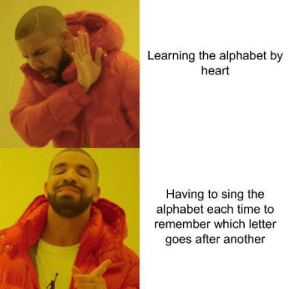 Meirl by chicken249 MORE MEMES: Learning the alphabet by  heart  Having to sing the  alphabet each time to  remember which letter  goes after another Meirl by chicken249 MORE MEMES