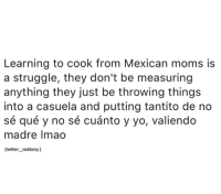 Memes, Moms, and Struggle: Learning to cook from Mexican moms is  a struggle, they don't be measuring  anything they just be throwing things  into a casuela and putting tantito de no  sé qué y no sé cuánto y yo, valiendo  madre Imao  twitter/_raddaisy] So true 😂  Follow us Mexican Problems 👈