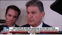 "Memes, News, and Supreme: LEASE ENTER  FOX  NEWS  SEN COLLINS (R) AND SEN MANCHIN (D) SAY THEY'LL VOTE  ""YES,"" KAVANAUGH NOW APPEARS TO HAVE ENOUGH SUPPORT  BREAKING NEWS  channel Moments after announcing he will vote in favor of Supreme Court nominee Brett Kavanaugh, Senator @joemanchinwv was drowned out by protesters with chants of ""shame."""