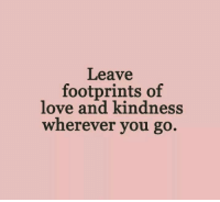 footprints: Leav  footprints of  love and kindness  wherever you go.