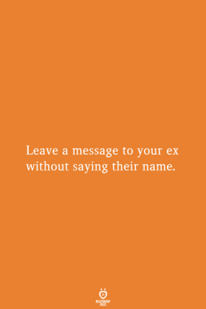 Name, Relationship, and Saying: Leave a message to your ex  without saying their name.  RELATIONSHIP  ES