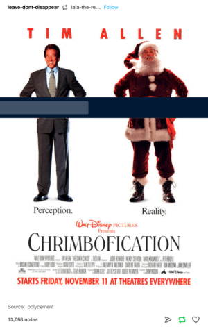 Ass, Disney, and Friday: leave-dont-disappear lala-the-re... Follow  ALLEN  Perception.  Reality.  WACT DisNEy PICTURES  Presents  CHRIMBOFICATION  WALT OSNE PRCODRS IM ALEN TE SANTA CASE DOIAN JE RENAO WENDY GENSIN DAVO KRIMALITZ HI ANE  MCHEI CONERINO ARY BIX PE NATLM MLIAN N MISINI CARUNE BARIN ACHA BAKE ROX MESIA JAMES MLER  ENENII SIENE RINCK RAN ELY AEFRYSLER EET EMER N PASOUN A crp  STARTS FRIDAY, NOVEMBER 11 AT THEATRES EVERYWHERE  Source: polycement  13,098 notes Santa's dummy thicc ass cheeks alerted my 6yr old when he was putting the presents under the tree