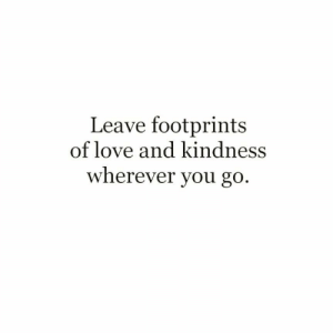 footprints: Leave footprints  of love and kindness  wherever you go.