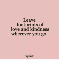 footprints: Leave  footprints of  love and kindness  wherever you go.  Lessons Taught  ByLIFE