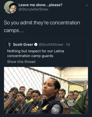 Finally be labeled for what they are, but still so much wrong: Leave me alone...please?  @StorytellerShaw  So you admit they're concentration  camps...  @ScottMGreer 1d  Scott Greer  Nothing but respect for our Latina  oncentration camp guards  Show this thread  odir Finally be labeled for what they are, but still so much wrong