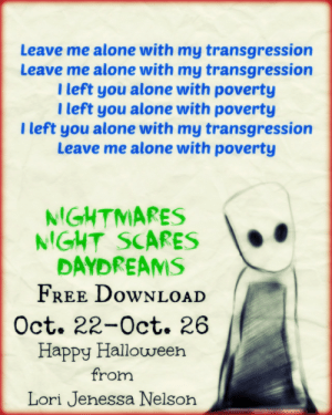 Being Alone, Amazon, and Books: Leave me alone with my transgression  Leave me alone with my transgression  I left you alone with poverty  I left you alone with poverty  I left you alone with my transgression  Leave me alone with poverty  NIGHTMARES  NIGHT SCARES  DAYDREAMS  FREE DOWNLOAD  Oct. 22-Oct. 26  Happy Halloween  from  Lori Jenessa Nelson lorijenessanelson:    Do you see shadows in the daylight? If not, let this poetry collection take you to a new place where dreams are not dreams and nightmares are the beginning of all things fantastical. Not only ghouls and goblins can scare you. Fear can take the shape of your favorite uncle or your father. Horror can happen in the daylight. This is what Nightmares, Night Scares, Daydreams will show you. Lori Jenessa Nelson's second poetry collection will bend your way of thought with its new usage of familiar words. She will bring you to a different realm of a new reality, a place of hopes and dreams and fantastic failure. She explores more familial relations, while also talking about romantic relationships in a new way. She speaks on friendship, fear, retribution, loss, bitterness, and emotional decay. Shedding light on controversial issues and her place as an African-American minority in a white society, Nelson also delves into the darkness without fear that you will see the darkness inside of her. She wishes to share that with you in a way that will bind you together. She will show you the fear of living and the fear of death and also explore self-reflection and the meaning of self-confidence. Wishing to challenge you to think of words in a new way, a noun is not always a noun, as Nelson bends the rules of grammar by riddling this poetry with a naturally free flowing hand of colorful language. And she does not leave out the sex. She takes taboo sexual issues and drags them into the light forcing you to confront things that you may not want to think about. But there are others out there suffering too. And Nelson is here to tell you that you are not alone. She speaks directly to the reader without fluffed language or nonsensical fanfare. This is Halloween where we are all dressing as someone else but all we want is to be ourselves. How do you think of Halloween? Lori Jenessa tackles the question, speaking about the holiday itself and what it represents to her. And just for ghoulish fun and witchery, she has also included fun spells that are a little more than just magic. They are flashlights of her personal insights. Let her share this journey with you. Welcome, sweet dears, to Nightmares, Night Scares, Daydreams.    Click here.   add on Goodreads.     @quotemybooks @teacoffeebooks @booksandsugarquills @tilly-and-her-books @hot-tea-and-books-on-a-rainy-day @newtsbookblog @bookphile @bigbookreviews @anothergenericbookblog @sarahmarie-poetry