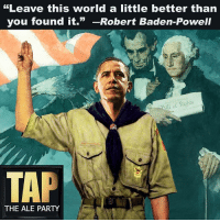 "Memes, 🤖, and Ale: ""Leave this world little better than  you found it.  Robert Baden-Powell  ill of Rights  TAP  THE ALE PARTY As we stand on the precipice of a Trump presidency, it's time to reflect on Obama's accomplishments (linked below)."