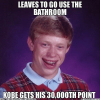 Bad Luck Brian! Credit: Hassan Ali  http://whatdoumeme.com/meme/09188y: LEAVES TO GO USE THE  BATHROOM  KOBE GETS HIS 30,000TH POINT  Brought By Facebook Memes com Bad Luck Brian! Credit: Hassan Ali  http://whatdoumeme.com/meme/09188y