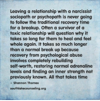 Very true.: Leaving a relationship with a narcissist  sociopath or psychopath is never going  to follow the traditional recovery time  for a breakup. Often a survivor of a  toxic relationship will question why it  takes so long for them to heal and feel  whole again. It takes so much longer  than a normal break up because  recovery from psychological abuse  involves completely rebuilding  self-worth, restoring normal adrenaline  levels and finding an inner strength not  previously known. All that takes time  Shannon Thomas  southlakecounseling.org Very true.