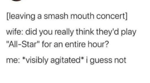 "All Star, Smashing, and Smash Mouth: [leaving a smash mouth concert]  wife: did you really think they'd play  ""All-Star"" for an entire hour?  me: *visibly agitated* i guess not meirl"