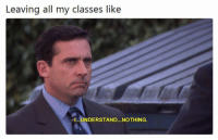 Memes, Best, and Laughter: Leaving all my classes like  1...UNDERSTAND... NOTHING 36 Best Memes That Will Make One Cry With Laughter