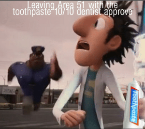 Reddit, Forever, and Area 51: Leaving Area 51 with the  toothpaste 10/10 dentist approve  TOothpaste You can't hide it forever
